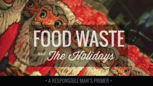 Food Waste and The Holidays: A Responsible Man's Primer