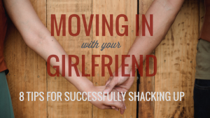 Moving in With Your Girlfriend: 8 Tips for Successfully Shacking Up