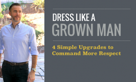 Dress Like a Grown Man: 4 Simple Upgrades to Command More Respect