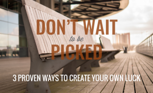 Don't Wait to Be Picked: 3 Proven Ways to Create Your Own Luck