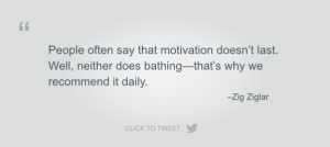 People often say that motivation doesn't last. Well, neither does bathing—that's why we recommend it daily. Zig Ziglar