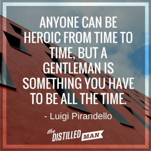 Anyone can be heroic from time to time, but a gentleman is something you have to be all the time