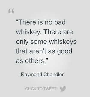 There is no bad whiskey, quote from Raymond Chandler