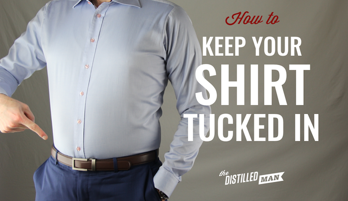How To Keep Your Shirt Tucked In Neatly The Distilled Man