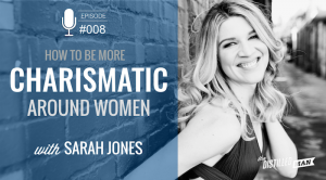 008: How to Be More Charismatic Around Women | Sarah Jones