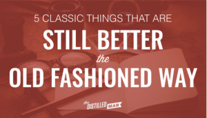 5 Classic Things that Are Still Better the Old Fashioned Way