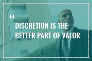 Discretion is the better part of valor