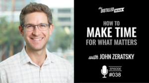 How to Make Time For What Matters With John Zeratsky