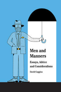 Men and Manners: Essays Advice and Considerations. David Coggins