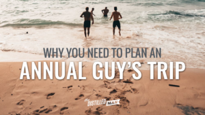 Why you need to plan an annual guy's trip