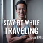How to Stay Fit While Traveling with Tim Liu